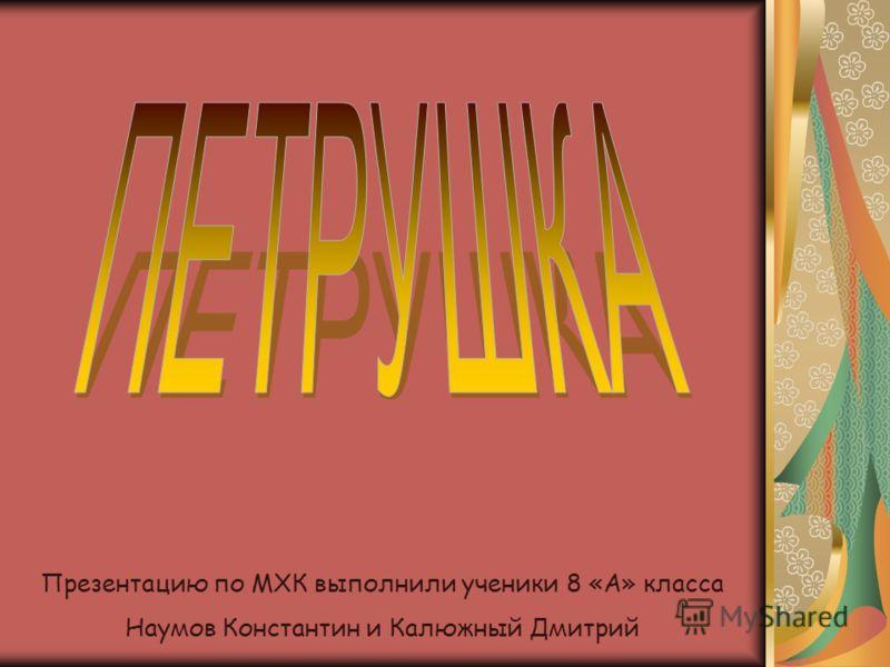 Презентацию по МХК выполнили ученики 8 «А» класса Наумов Константин и Калюжный Дмитрий