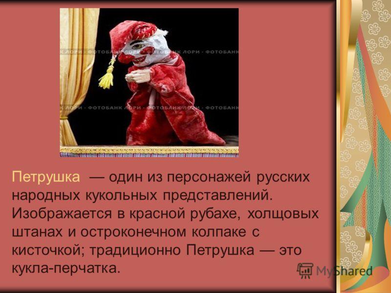 Петрушка один из персонажей русских народных кукольных представлений. Изображается в красной рубахе, холщовых штанах и остроконечном колпаке с кисточкой; традиционно Петрушка это кукла-перчатка.