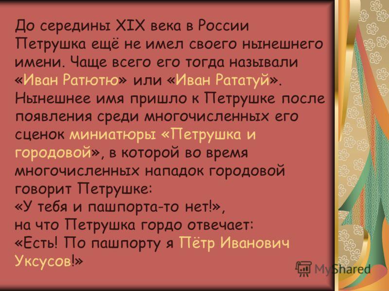 До середины XIX века в России Петрушка ещё не имел своего нынешнего имени. Чаще всего его тогда называли «Иван Ратютю» или «Иван Рататуй». Нынешнее имя пришло к Петрушке после появления среди многочисленных его сценок миниатюры «Петрушка и городовой»
