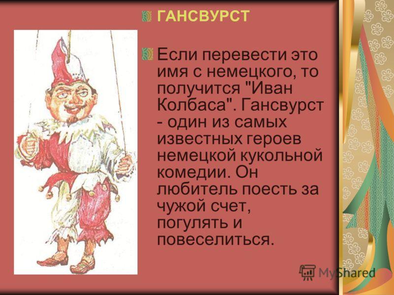 ГАНСВУРСТ Если перевести это имя с немецкого, то получится Иван Колбаса. Гансвурст - один из самых известных героев немецкой кукольной комедии. Он любитель поесть за чужой счет, погулять и повеселиться.