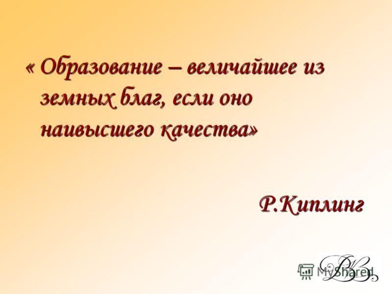 « Образование – величайшее из земных благ, если оно наивысшего качества» Р.Киплинг