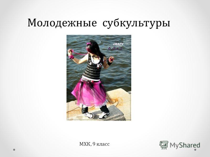 Молодежные субкультуры МХК, 9 класс