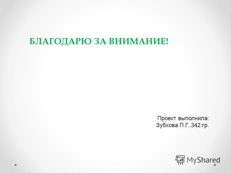 БЛАГОДАРЮ ЗА ВНИМАНИЕ! Проект выполнила: Зубкова П.Г.,342 гр.