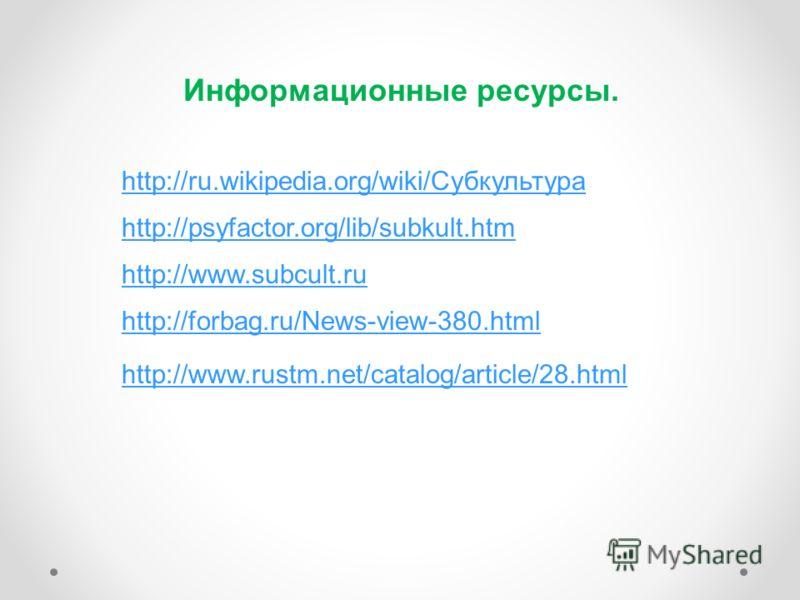 Информационные ресурсы. http://ru.wikipedia.org/wiki/Субкультура http://psyfactor.org/lib/subkult.htm http://www.subcult.ru http://forbag.ru/News-view-380.html http://www.rustm.net/catalog/article/28.html