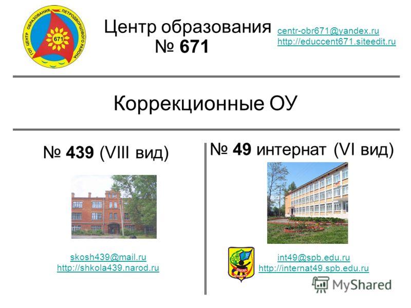 Центр образования 671 centr-obr671@yandex.ru http://educcent671.siteedit.ru Коррекционные ОУ 439 (VIII вид) 49 интернат (VI вид) skosh439@mail.ru http://shkola439.narod.ru int49@spb.edu.ru http://internat49.spb.edu.ru