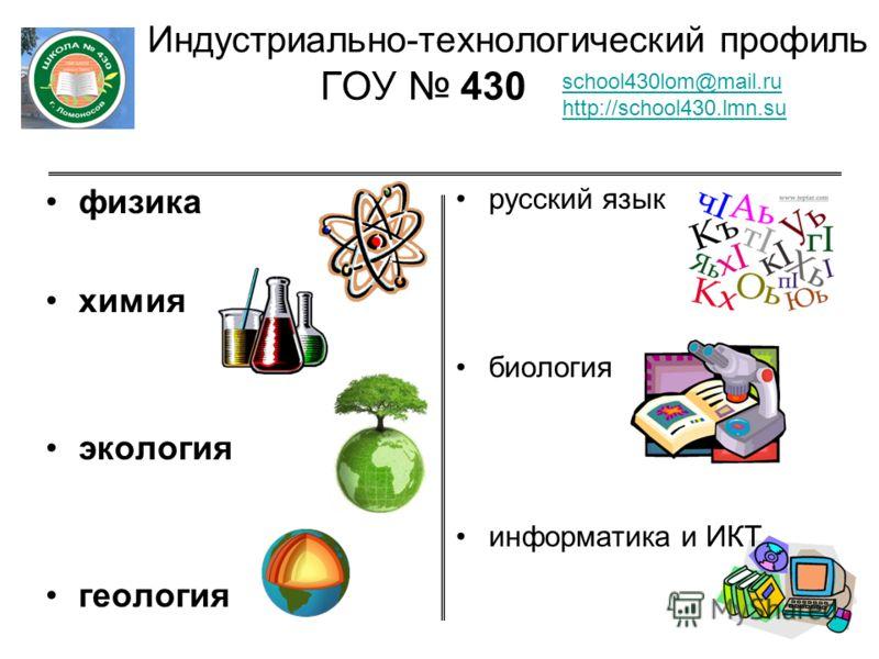 Индустриально-технологический профиль ГОУ 430 физика химия экология геология русский язык биология информатика и ИКТ school430lom@mail.ru http://school430.lmn.su