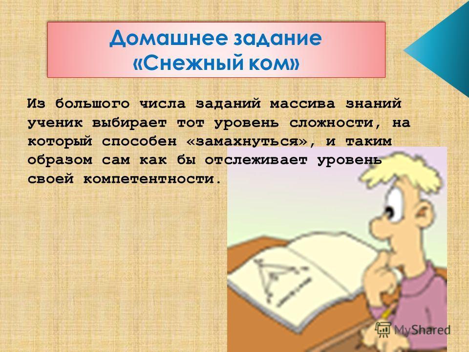 Из большого числа заданий массива знаний ученик выбирает тот уровень сложности, на который способен «замахнуться», и таким образом сам как бы отслеживает уровень своей компетентности. Домашнее задание «Снежный ком»