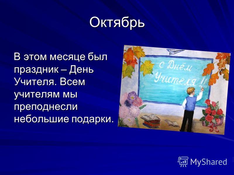 Октябрь В этом месяце был праздник – День Учителя. Всем учителям мы преподнесли небольшие подарки. В этом месяце был праздник – День Учителя. Всем учителям мы преподнесли небольшие подарки.