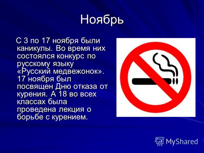 Ноябрь С 3 по 17 ноября были каникулы. Во время них состоялся конкурс по русскому языку «Русский медвежонок». 17 ноября был посвящен Дню отказа от курения. А 18 во всех классах была проведена лекция о борьбе с курением. С 3 по 17 ноября были каникулы