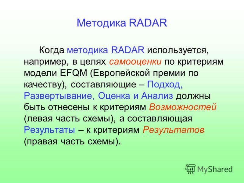 Методика RADAR Когда методика RADAR используется, например, в целях самооценки по критериям модели EFQM (Европейской премии по качеству), составляющие – Подход, Развертывание, Оценка и Анализ должны быть отнесены к критериям Возможностей (левая часть