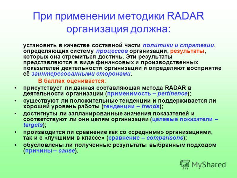 При применении методики RADAR организация должна: установить в качестве составной части политики и стратегии, определяющих систему процессов организации, результаты, которых она стремиться достичь. Эти результаты представляются в виде финансовых и пр