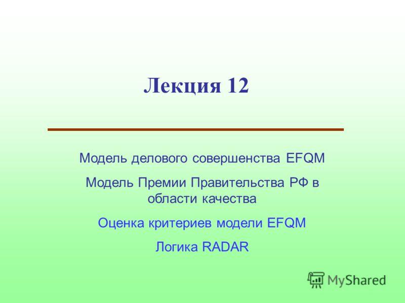 Лекция 12 Модель делового совершенства EFQM Модель Премии Правительства РФ в области качества Оценка критериев модели EFQM Логика RADAR