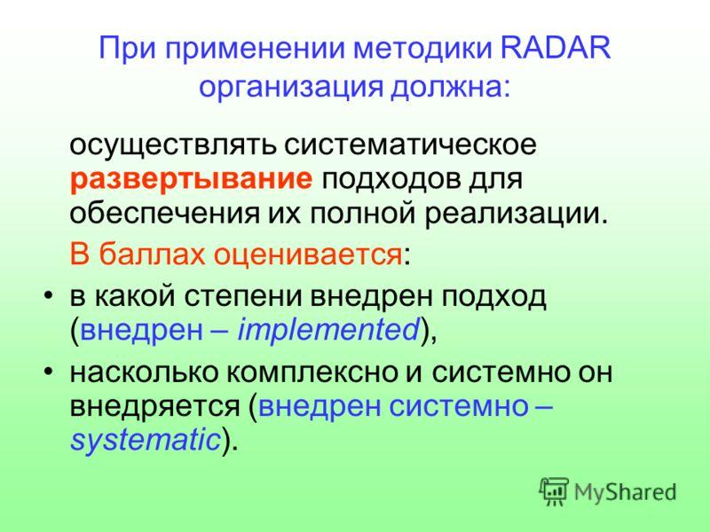 При применении методики RADAR организация должна: осуществлять систематическое развертывание подходов для обеспечения их полной реализации. В баллах оценивается: в какой степени внедрен подход (внедрен – implemented), насколько комплексно и системно