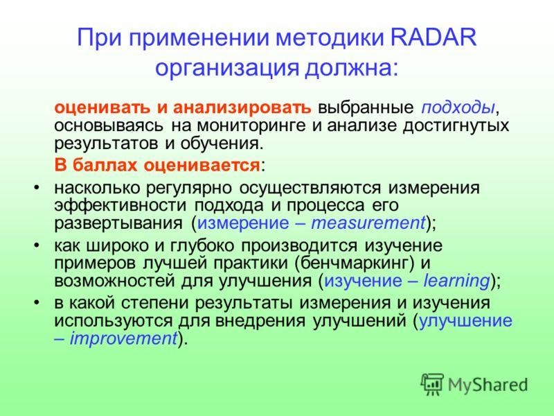 При применении методики RADAR организация должна: оценивать и анализировать выбранные подходы, основываясь на мониторинге и анализе достигнутых результатов и обучения. В баллах оценивается: насколько регулярно осуществляются измерения эффективности п