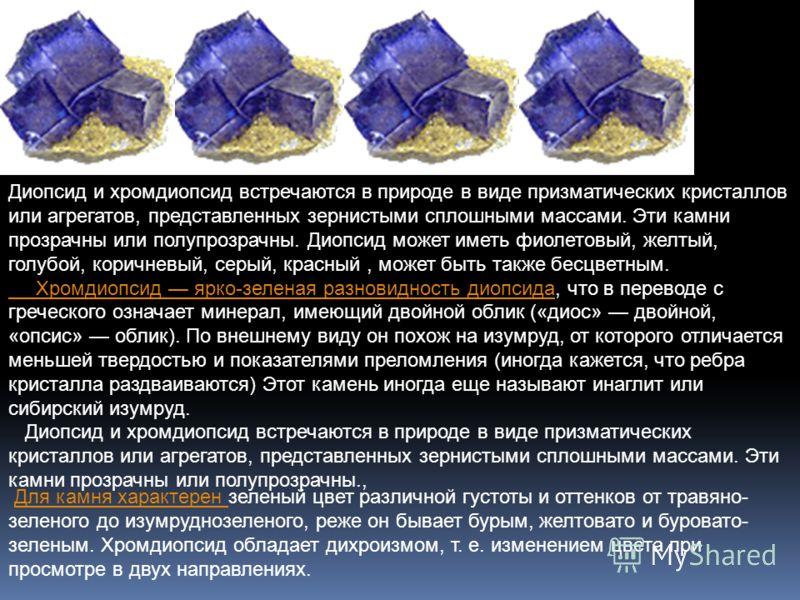 Диопсид и хромдиопсид встречаются в природе в виде призматических кристаллов или агрегатов, представленных зернистыми сплошными массами. Эти камни прозрачны или полупрозрачны. Диопсид может иметь фиолетовый, желтый, голубой, коричневый, серый, красны