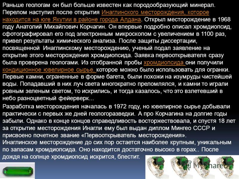Раньше геологам он был больше известен как породообразующий минерал. Перелом наступил после открытия Инаглинского месторождения, которое находится на юге Якутии в районе города Алдана. Открыл месторождение в 1968 году Анатолий Михайлович Корчагин. Он