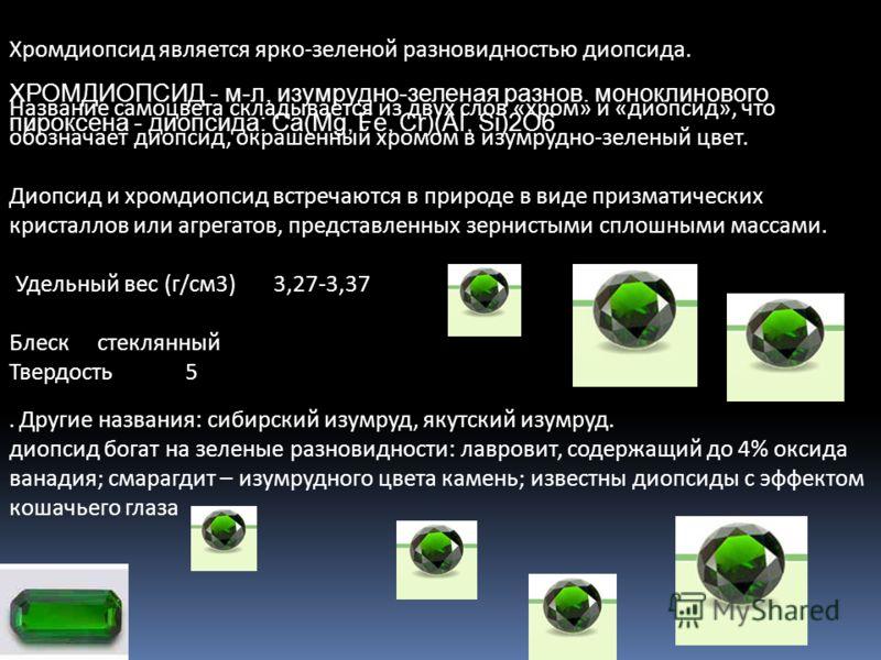 Хромдиопсид является ярко-зеленой разновидностью диопсида. Название самоцвета складывается из двух слов «хром» и «диопсид», что обозначает диопсид, окрашенный хромом в изумрудно-зеленый цвет. Диопсид и хромдиопсид встречаются в природе в виде призмат