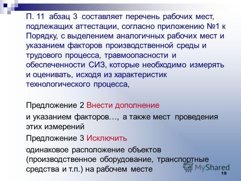 19 П. 11 абзац 3 составляет перечень рабочих мест, подлежащих аттестации, согласно приложению 1 к Порядку, с выделением аналогичных рабочих мест и указанием факторов производственной среды и трудового процесса, травмоопасности и обеспеченности СИЗ, к