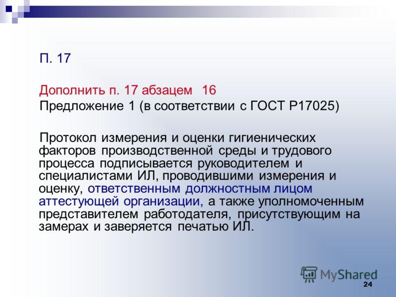 24 П. 17 Дополнить п. 17 абзацем 16 Предложение 1 (в соответствии с ГОСТ Р17025) Протокол измерения и оценки гигиенических факторов производственной среды и трудового процесса подписывается руководителем и специалистами ИЛ, проводившими измерения и о