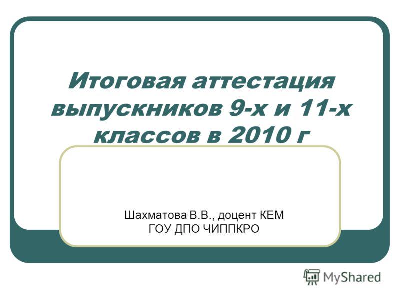 Итоговая аттестация выпускников 9-х и 11-х классов в 2010 г Шахматова В.В., доцент КЕМ ГОУ ДПО ЧИППКРО