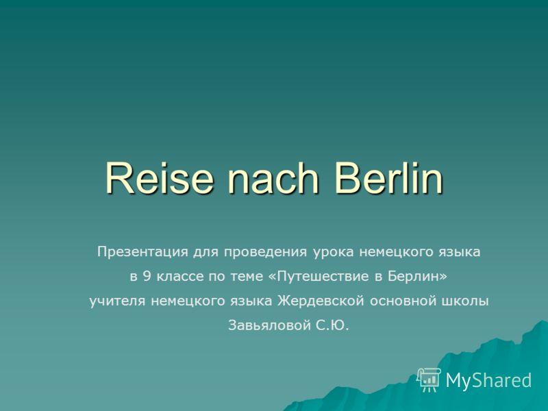 Reise nach Berlin Презентация для проведения урока немецкого языка в 9 классе по теме «Путешествие в Берлин» учителя немецкого языка Жердевской основной школы Завьяловой С.Ю.