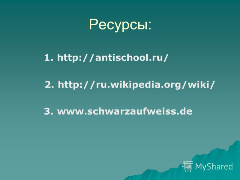 Ресурсы: 1. http://antischool.ru/ 2. http://ru.wikipedia.org/wiki/ 3. www.schwarzaufweiss.de
