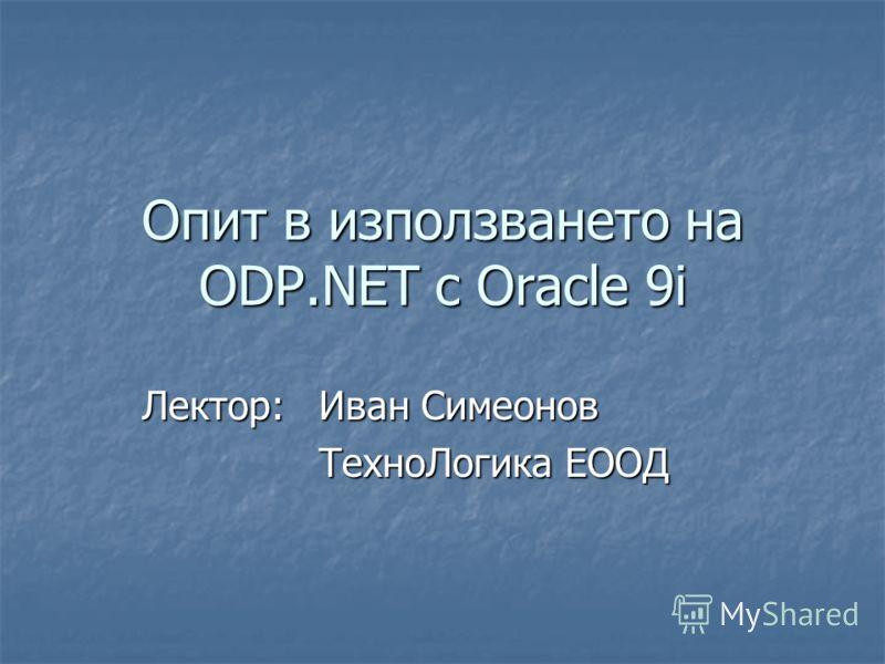 Опит в използването на ODP.NET с Oracle 9i Лектор: Иван Симеонов ТехноЛогика ЕООД