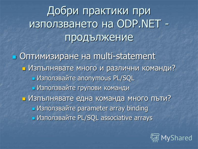 Добри практики при използването на ODP.NET - продължение Оптимизиране на multi-statement Оптимизиране на multi-statement Изпълнявате много и различни команди? Изпълнявате много и различни команди? Използвайте anonymous PL/SQL Използвайте anonymous PL