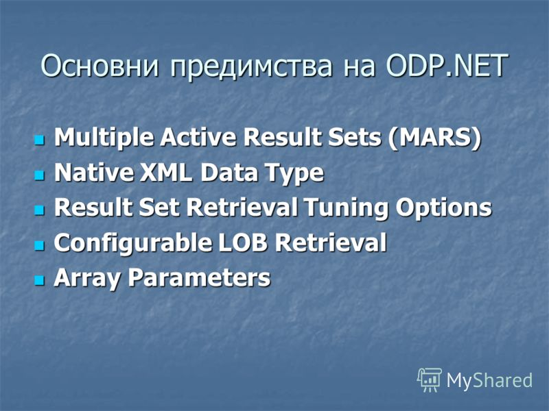 Oсновни предимства на ODP.NET Multiple Active Result Sets (MARS) Multiple Active Result Sets (MARS) Native XML Data Type Native XML Data Type Result Set Retrieval Tuning Options Result Set Retrieval Tuning Options Configurable LOB Retrieval Configura