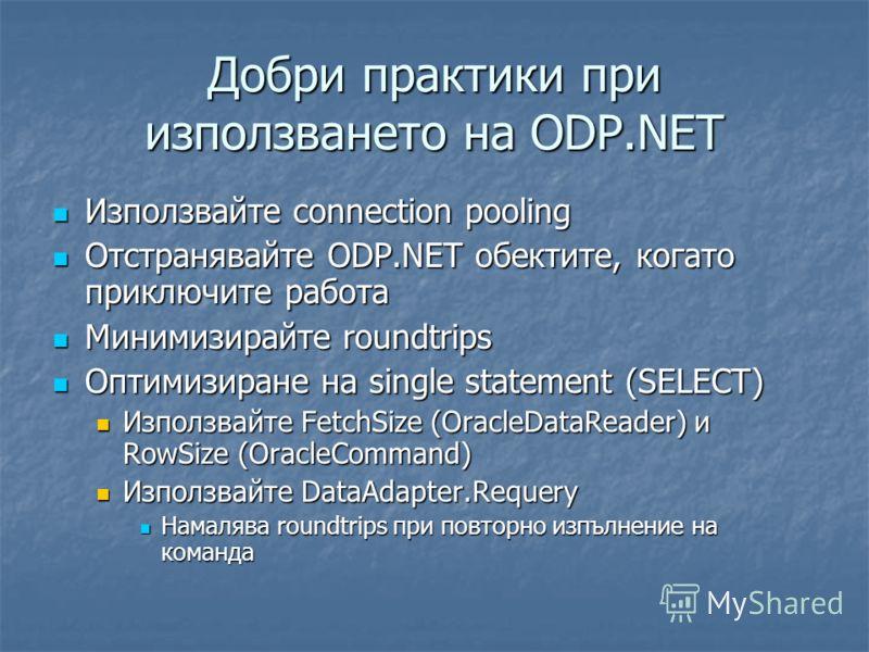 Добри практики при използването на ODP.NET Използвайте connection pooling Използвайте connection pooling Отстранявайте ODP.NET обектите, когато приключите работа Отстранявайте ODP.NET обектите, когато приключите работа Минимизирайте roundtrips Миними