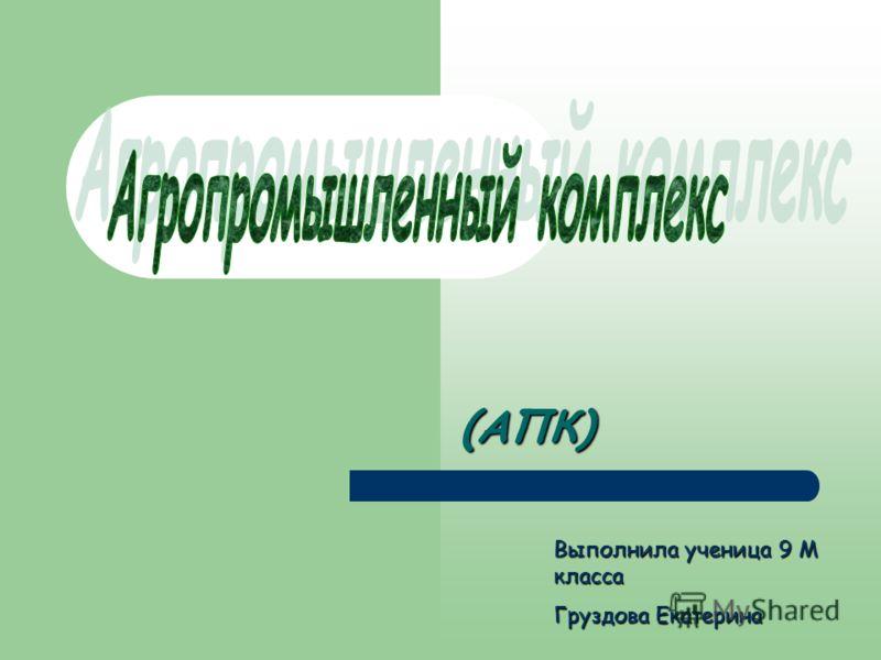 (АПК) Выполнила ученица 9 М класса Груздова Екатерина
