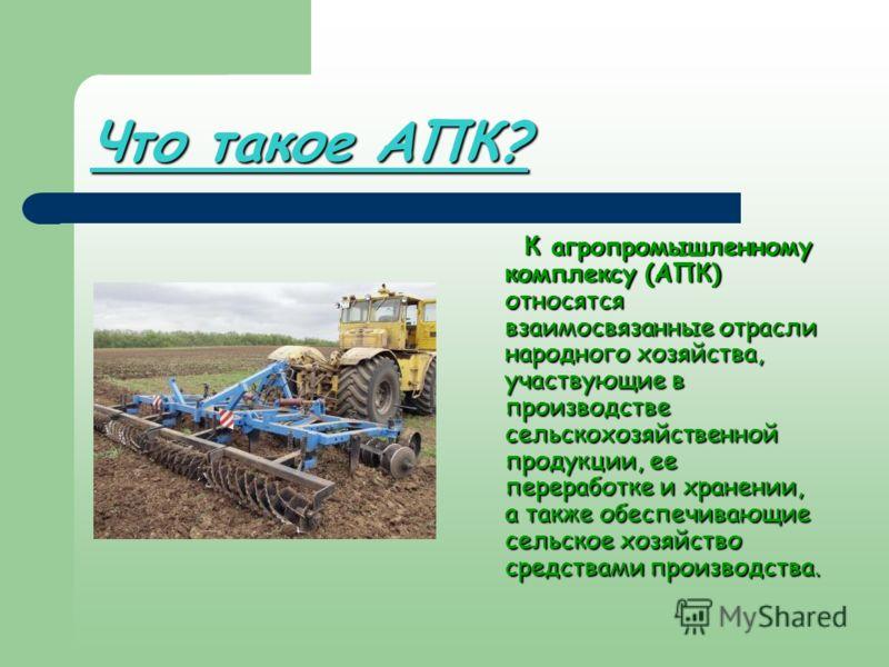 Что такое АПК? К агропромышленному комплексу (АПК) относятся взаимосвязанные отрасли народного хозяйства, участвующие в производстве сельскохозяйственной продукции, ее переработке и хранении, а также обеспечивающие сельское хозяйство средствами произ