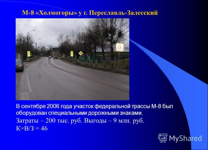 В сентябре 2006 года участок федеральной трассы М-8 был оборудован специальными дорожными знаками. Затраты – 200 тыс. руб. Выгоды – 9 млн. руб. К=В/З = 46 М-8 «Холмогоры» у г. Переславль-Залесский