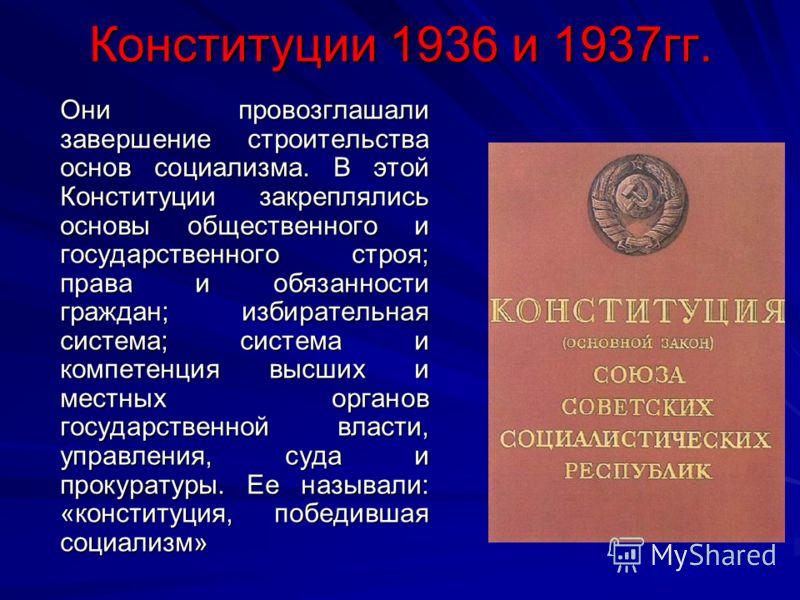 Конституции 1936 и 1937гг. Они провозглашали завершение строительства основ социализма. В этой Конституции закреплялись основы общественного и государственного строя; права и обязанности граждан; избирательная система; система и компетенция высших и