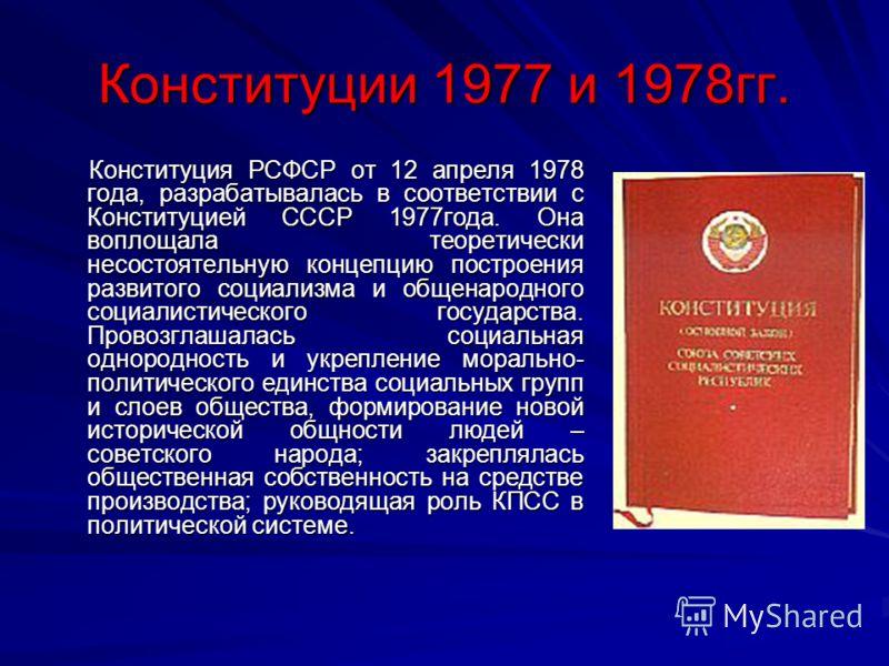 Конституции 1977 и 1978гг. Конституция РСФСР от 12 апреля 1978 года, разрабатывалась в соответствии с Конституцией СССР 1977года. Она воплощала теоретически несостоятельную концепцию построения развитого социализма и общенародного социалистического г