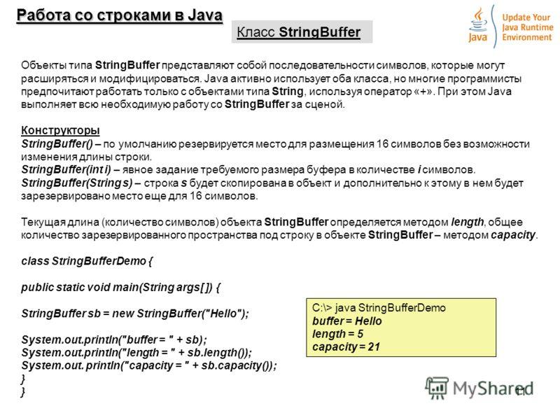 11 Работа со строками в Java Класс StringBuffer Объекты типа StringBuffer представляют собой последовательности символов, которые могут расширяться и модифицироваться. Java активно использует оба класса, но многие программисты предпочитают работать т