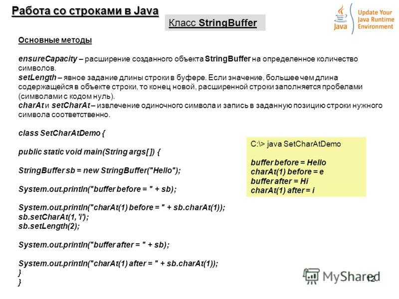 12 Работа со строками в Java Класс StringBuffer Основные методы ensureCapacity – расширение созданного объекта StringBuffer на определенное количество символов. setLength – явное задание длины строки в буфере. Если значение, большее чем длина содержа