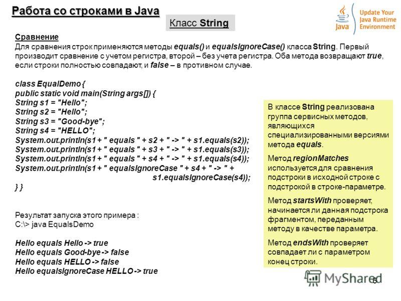 6 Работа со строками в Java Класс String Сравнение Для сравнения строк применяются методы equals() и equalsIgnoreCase() класса String. Первый производит сравнение с учетом регистра, второй – без учета регистра. Оба метода возвращают true, если строки