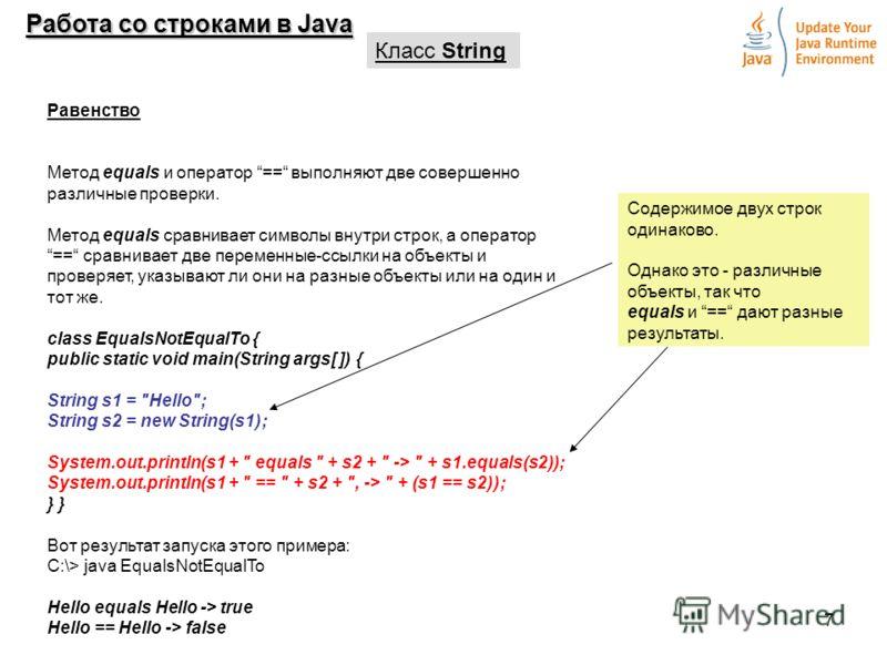 7 Работа со строками в Java Класс String Равенство Метод equals и оператор == выполняют две совершенно различные проверки. Метод equals сравнивает символы внутри строк, а оператор== сравнивает две переменные-ссылки на объекты и проверяет, указывают л
