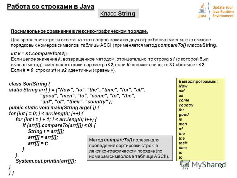 8 Работа со строками в Java Класс String Посимвольное сравнение в лексико-графическом порядке. Для сравнения строк и ответа на этот вопрос: какая из двух строк больше/меньше (в смысле порядковых номеров символов таблицы ASCII) применяется метод compa