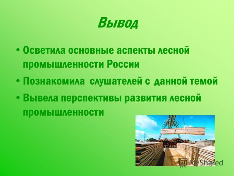 Вывод Осветила основные аспекты лесной промышленности России Познакомила слушателей с данной темой Вывела перспективы развития лесной промышленности