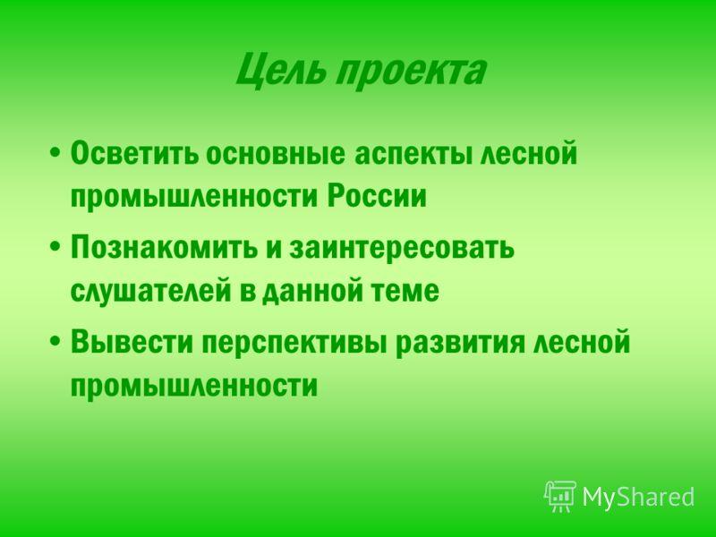 Цель проекта Осветить основные аспекты лесной промышленности России Познакомить и заинтересовать слушателей в данной теме Вывести перспективы развития лесной промышленности