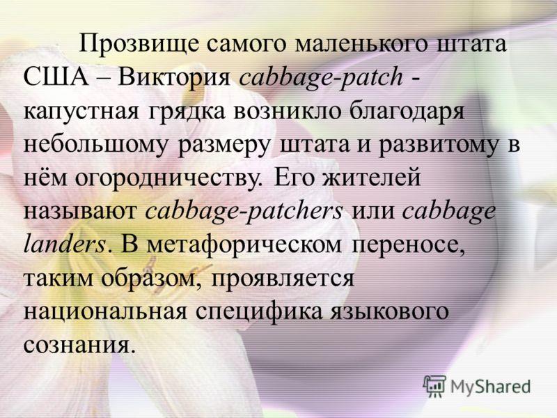 Прозвище самого маленького штата США – Виктория cabbage-patch - капустная грядка возникло благодаря небольшому размеру штата и развитому в нём огородничеству. Его жителей называют cabbage-patchers или cabbage landers. В метафорическом переносе, таким