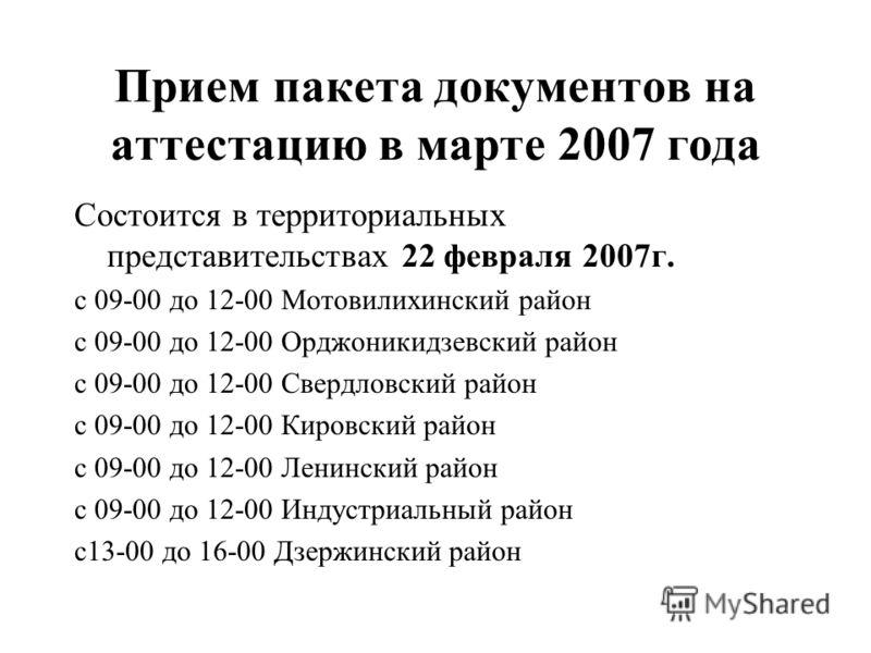 Прием пакета документов на аттестацию в марте 2007 года Состоится в территориальных представительствах 22 февраля 2007г. с 09-00 до 12-00 Мотовилихинский район с 09-00 до 12-00 Орджоникидзевский район с 09-00 до 12-00 Свердловский район с 09-00 до 12