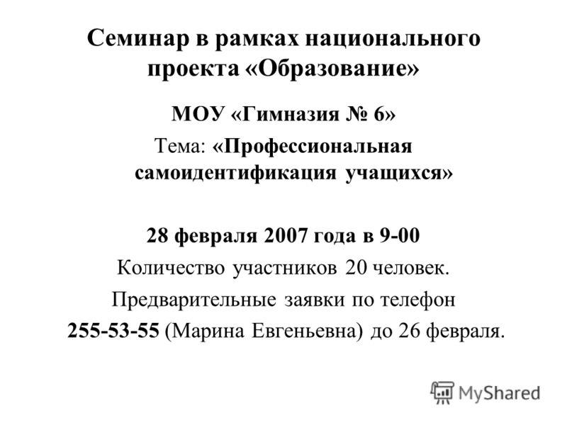 Семинар в рамках национального проекта «Образование» МОУ «Гимназия 6» Тема: «Профессиональная самоидентификация учащихся» 28 февраля 2007 года в 9-00 Количество участников 20 человек. Предварительные заявки по телефон 255-53-55 (Марина Евгеньевна) до
