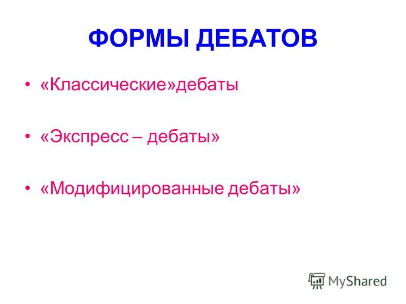 ФОРМЫ ДЕБАТОВ «Классические»дебаты «Экспресс – дебаты» «Модифицированные дебаты»