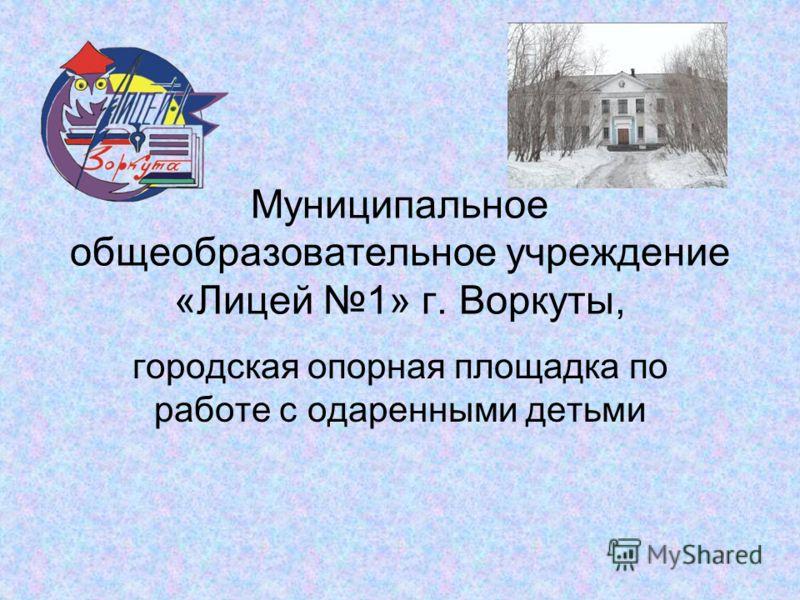 Муниципальное общеобразовательное учреждение «Лицей 1» г. Воркуты, городская опорная площадка по работе с одаренными детьми