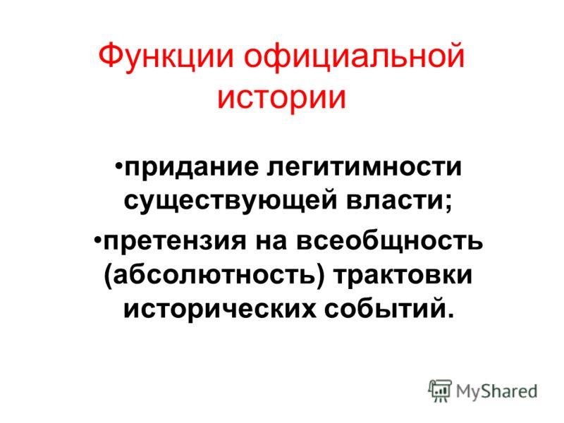 Функции официальной истории придание легитимности существующей власти; претензия на всеобщность (абсолютность) трактовки исторических событий.