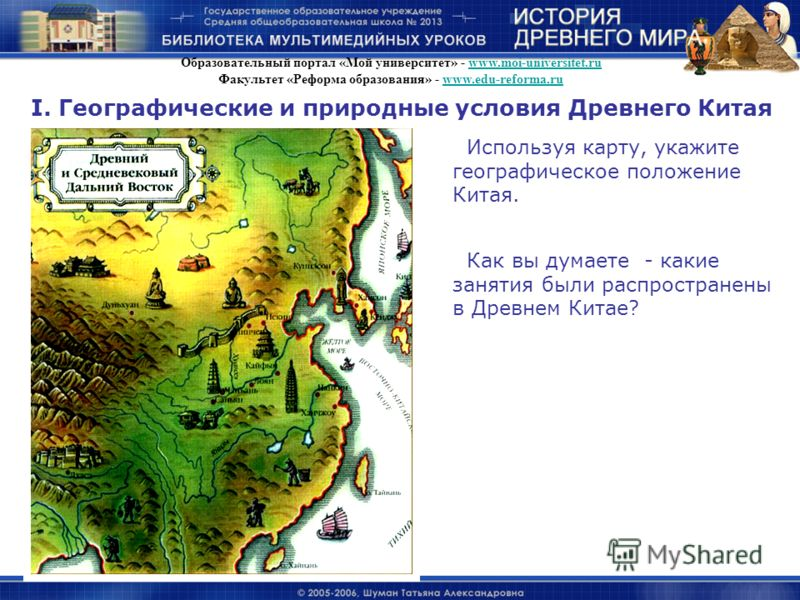 I. Географические и природные условия Древнего Китая Используя карту, укажите географическое положение Китая. Как вы думаете - какие занятия были распространены в Древнем Китае? Образовательный портал «Мой университет» - www.moi-universitet.ruwww.moi