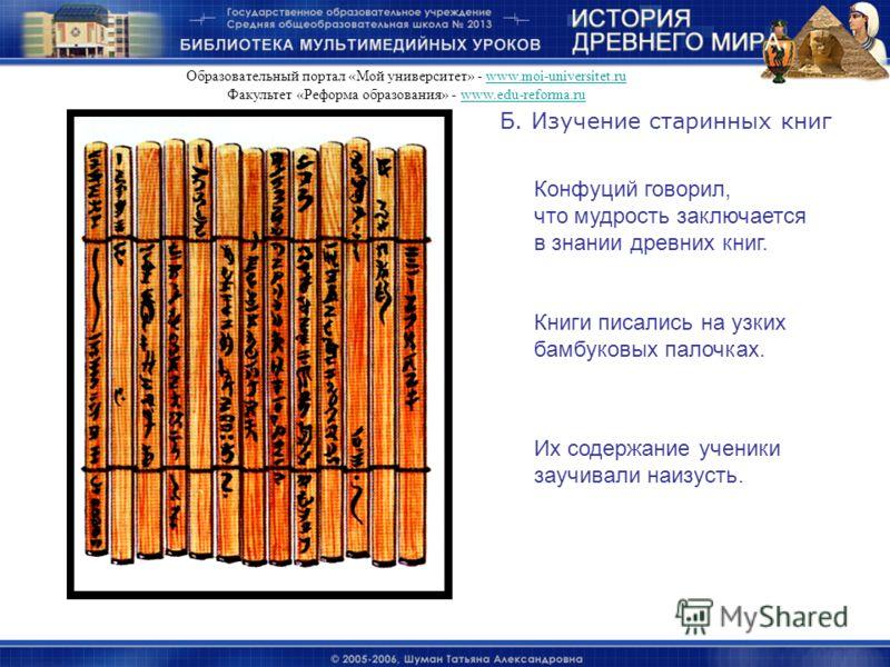 Б. Изучение старинных книг Конфуций говорил, что мудрость заключается в знании древних книг. Книги писались на узких бамбуковых палочках. Их содержание ученики заучивали наизусть. Образовательный портал «Мой университет» - www.moi-universitet.ruwww.m